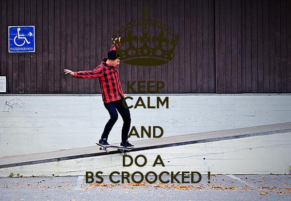 KEEP CALM AND DO A   BS CROOCKED !