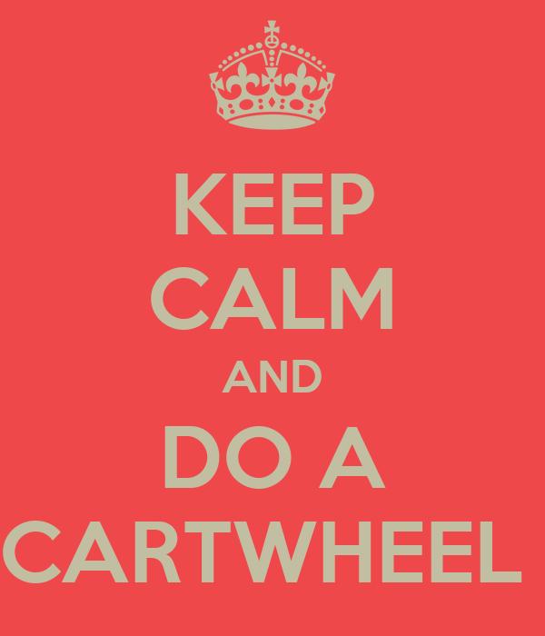 KEEP CALM AND DO A CARTWHEEL