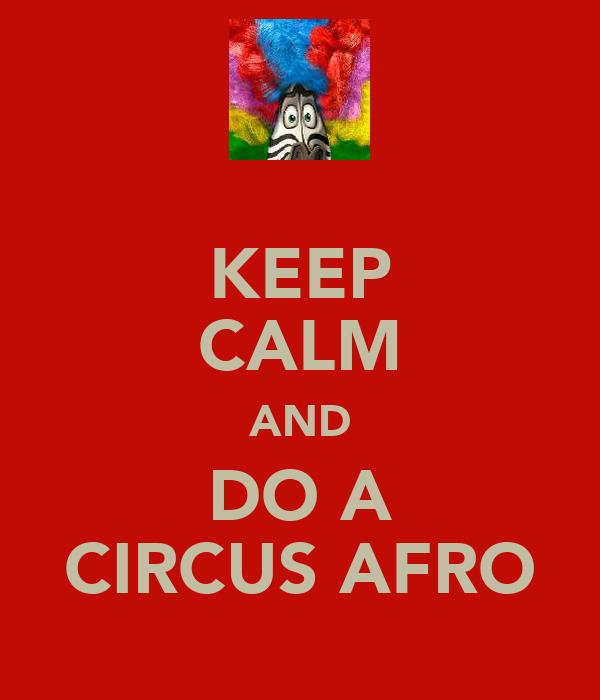 KEEP CALM AND DO A CIRCUS AFRO