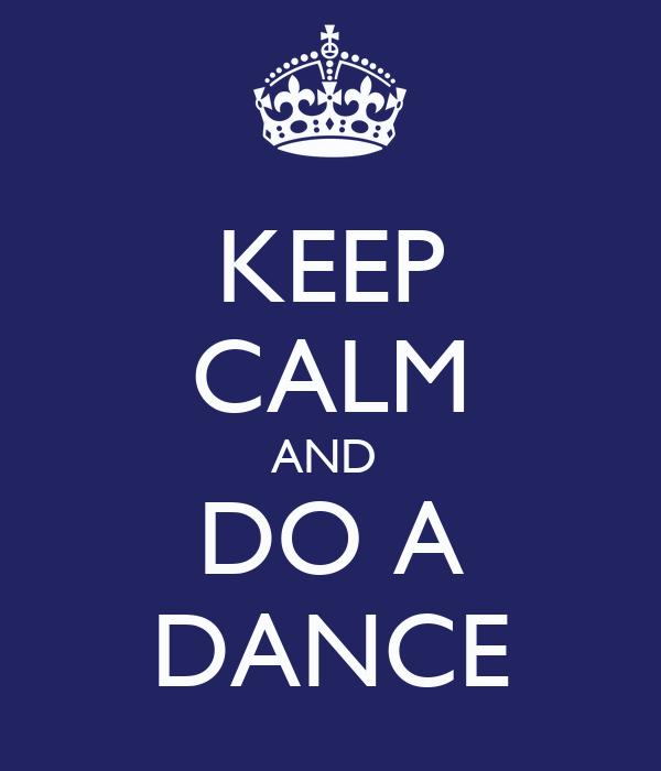 KEEP CALM AND  DO A DANCE