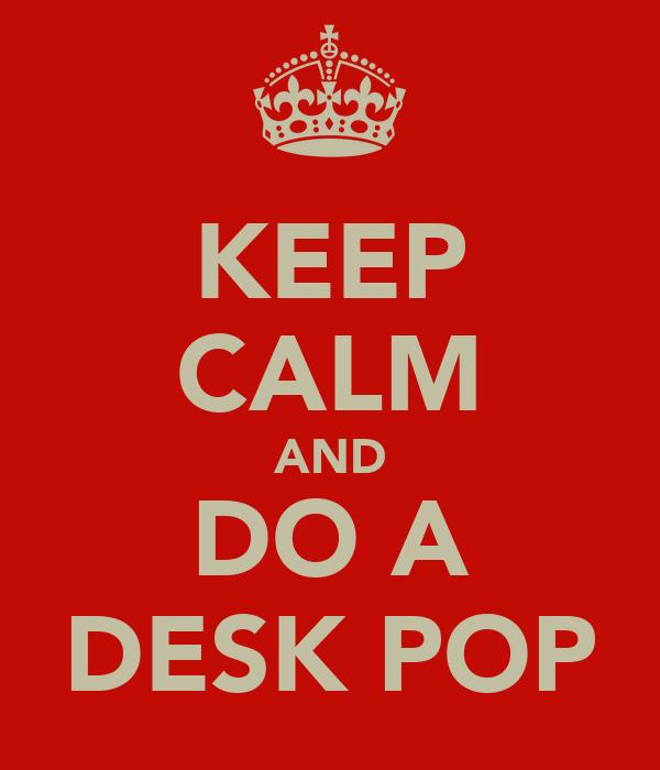 KEEP CALM AND DO A DESK POP