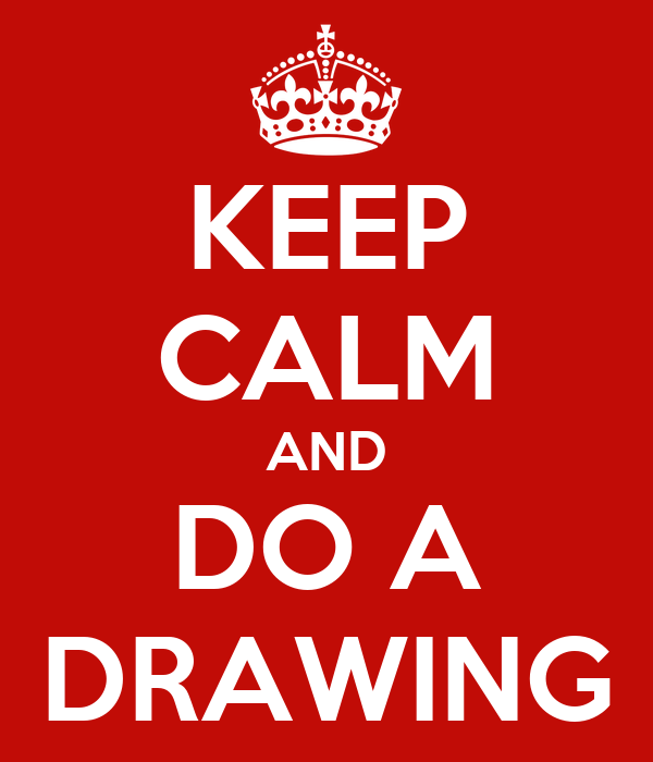 KEEP CALM AND DO A DRAWING