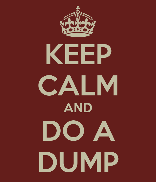 KEEP CALM AND DO A DUMP