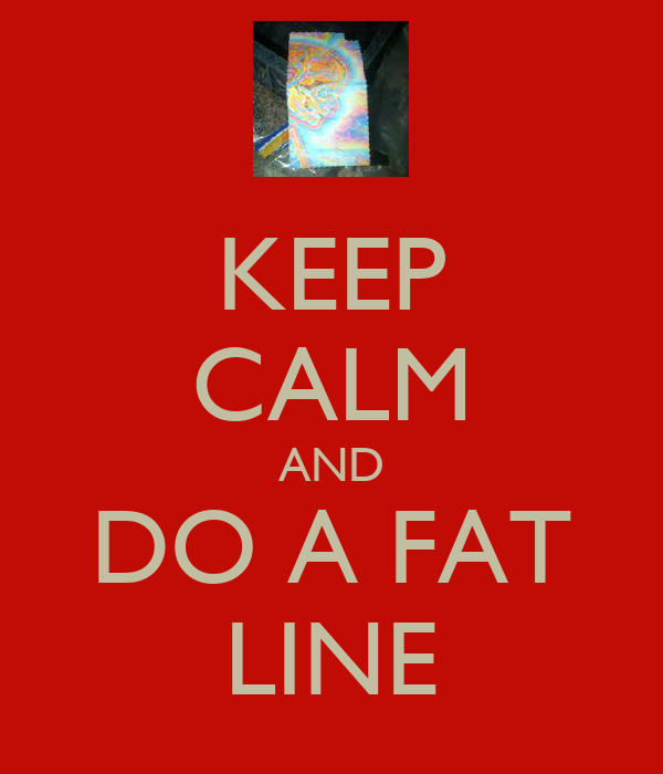 KEEP CALM AND DO A FAT LINE