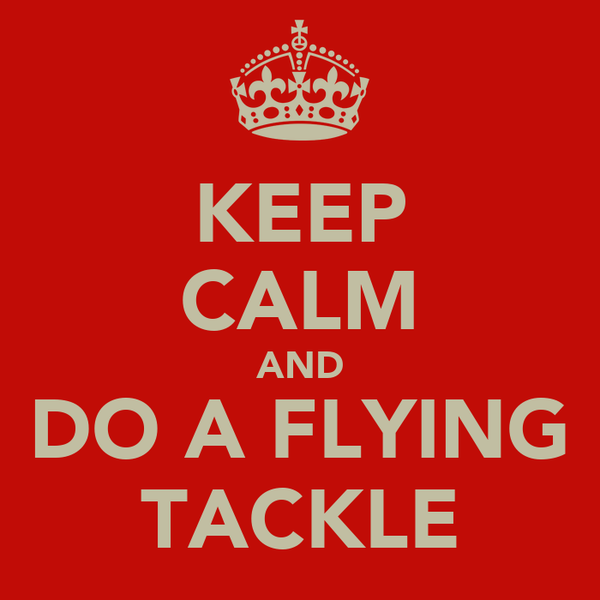 KEEP CALM AND DO A FLYING TACKLE