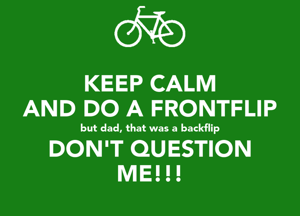 KEEP CALM AND DO A FRONTFLIP but dad, that was a backflip DON'T QUESTION ME!!!