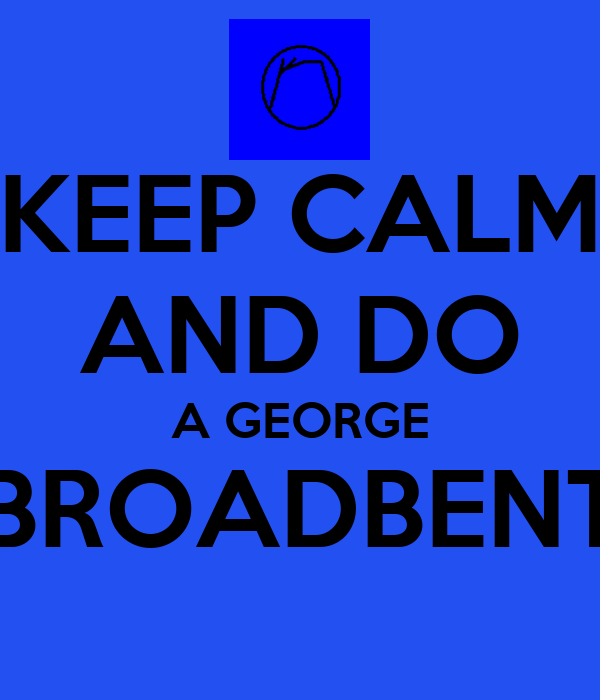 KEEP CALM AND DO A GEORGE BROADBENT