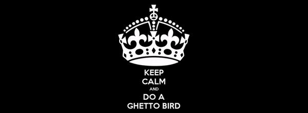 KEEP CALM AND DO A GHETTO BIRD