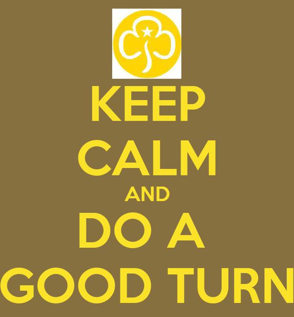 KEEP CALM AND DO A  GOOD TURN