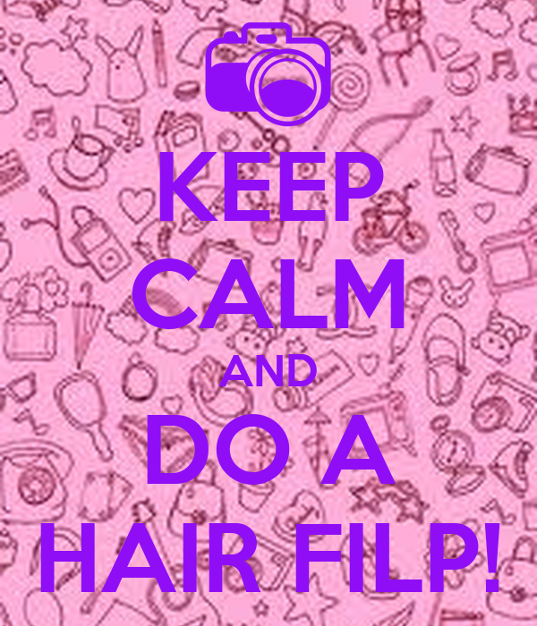 KEEP CALM AND DO A HAIR FILP!