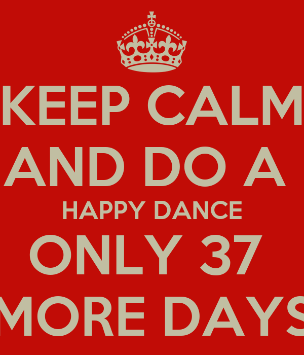 KEEP CALM AND DO A  HAPPY DANCE ONLY 37  MORE DAYS