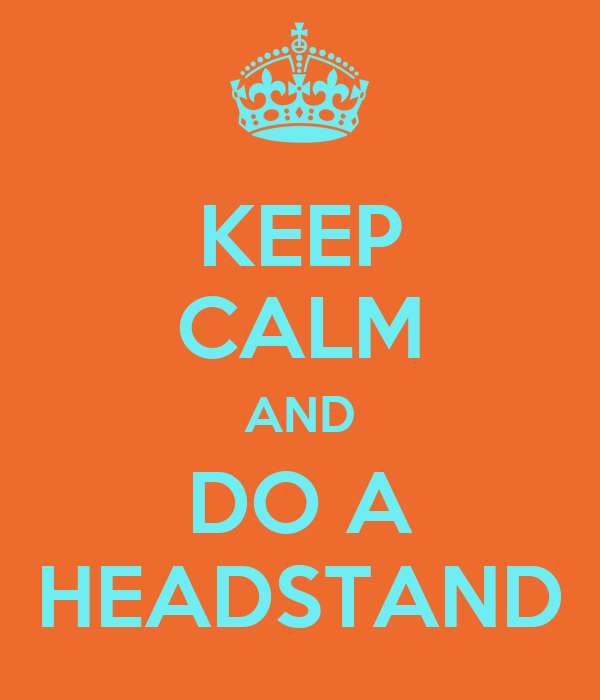 KEEP CALM AND DO A HEADSTAND