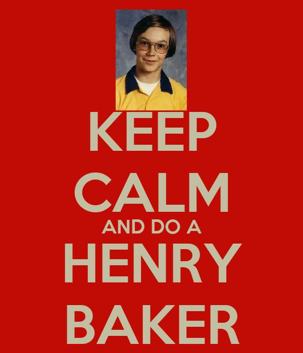KEEP CALM AND DO A HENRY BAKER