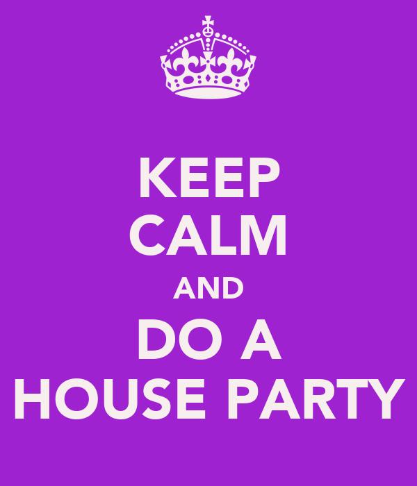 KEEP CALM AND DO A HOUSE PARTY