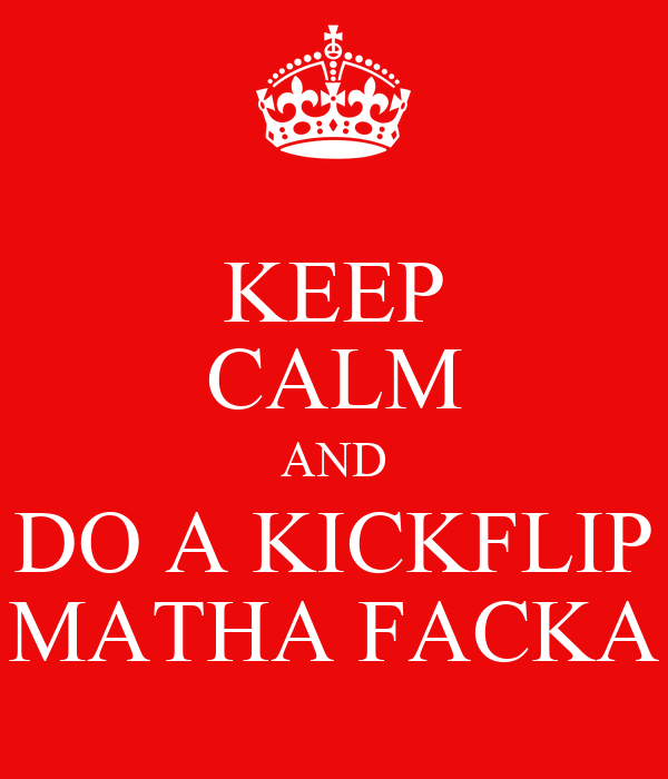 KEEP CALM AND DO A KICKFLIP MATHA FACKA