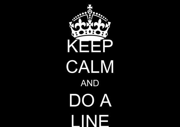 KEEP CALM AND DO A LINE