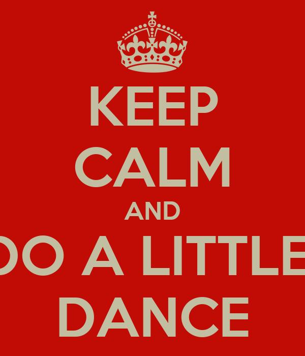 KEEP CALM AND DO A LITTLE  DANCE