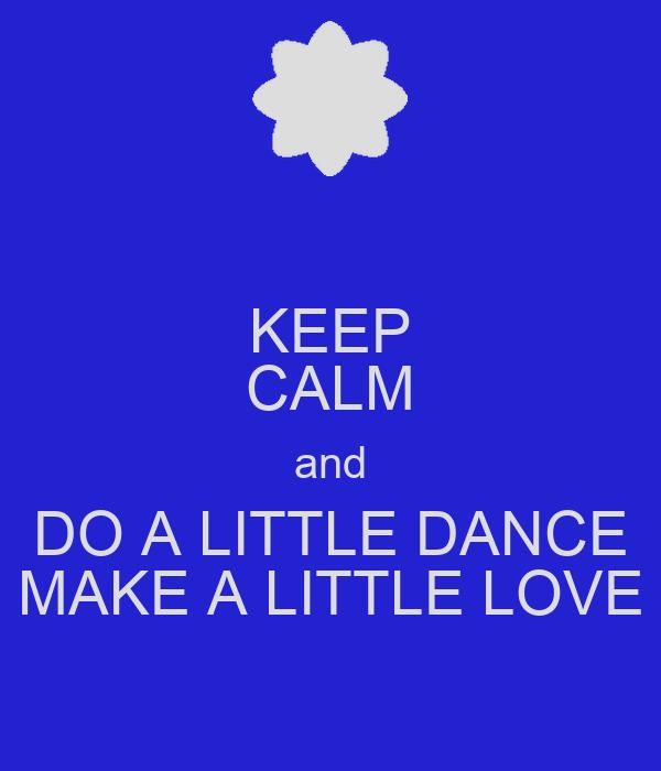 KEEP CALM and DO A LITTLE DANCE MAKE A LITTLE LOVE