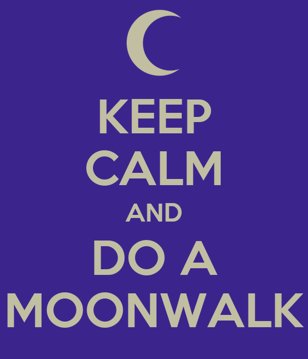 KEEP CALM AND DO A MOONWALK