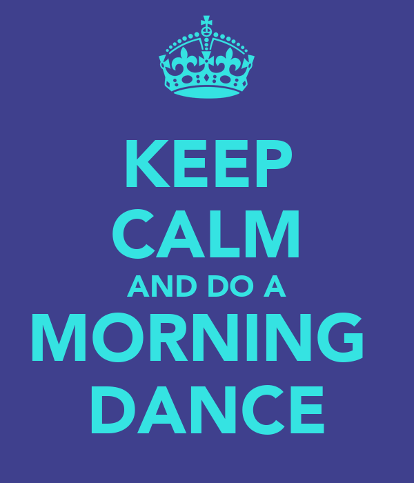 KEEP CALM AND DO A MORNING  DANCE