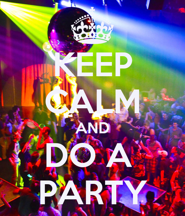 KEEP CALM AND DO A  PARTY