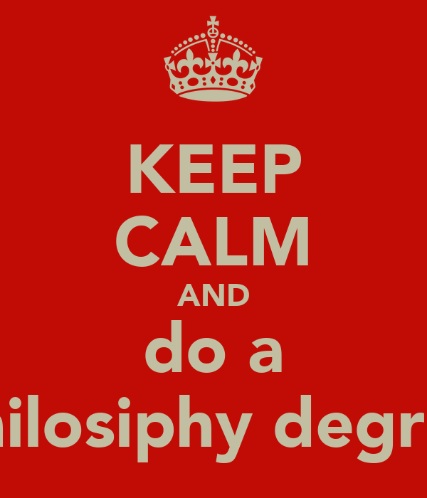 KEEP CALM AND do a philosiphy degree