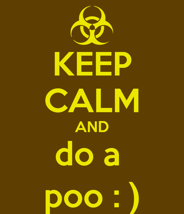 KEEP CALM AND do a  poo : )