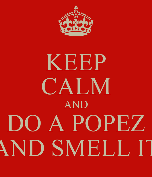 KEEP CALM AND DO A POPEZ AND SMELL IT