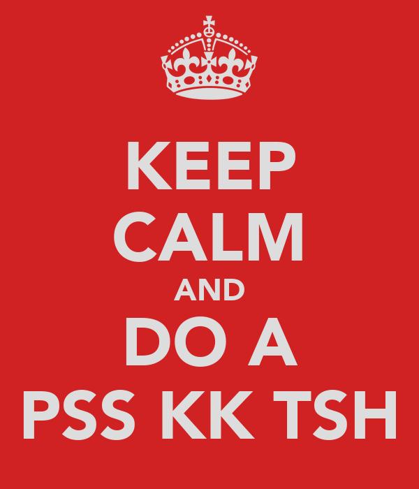 KEEP CALM AND DO A PSS KK TSH