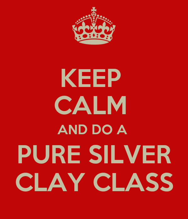 KEEP  CALM  AND DO A  PURE SILVER CLAY CLASS