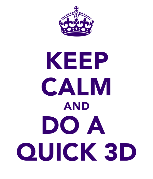 KEEP CALM AND DO A  QUICK 3D