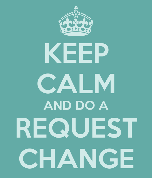KEEP CALM AND DO A REQUEST CHANGE