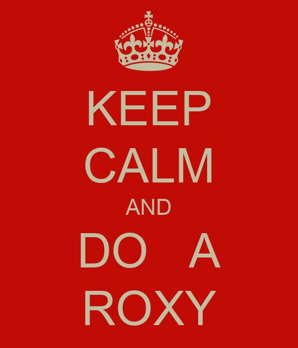 KEEP CALM AND DO   A ROXY