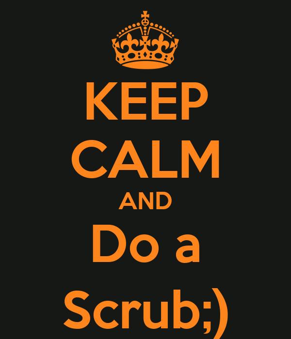 KEEP CALM AND Do a Scrub;)