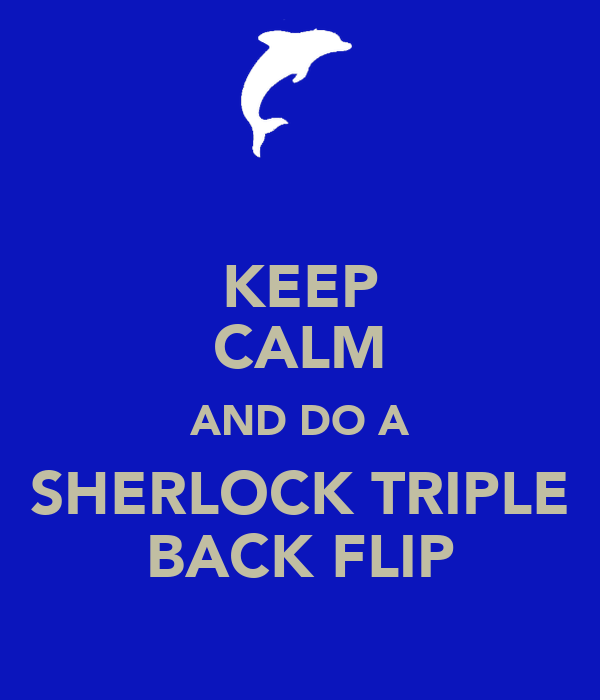 KEEP CALM AND DO A SHERLOCK TRIPLE BACK FLIP