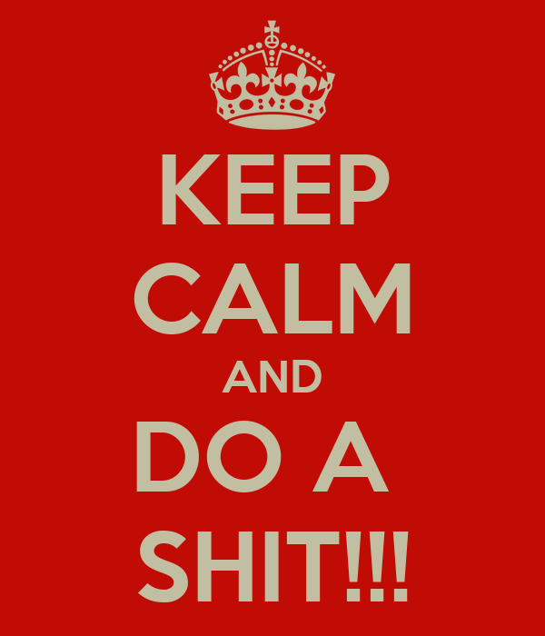 KEEP CALM AND DO A  SHIT!!!