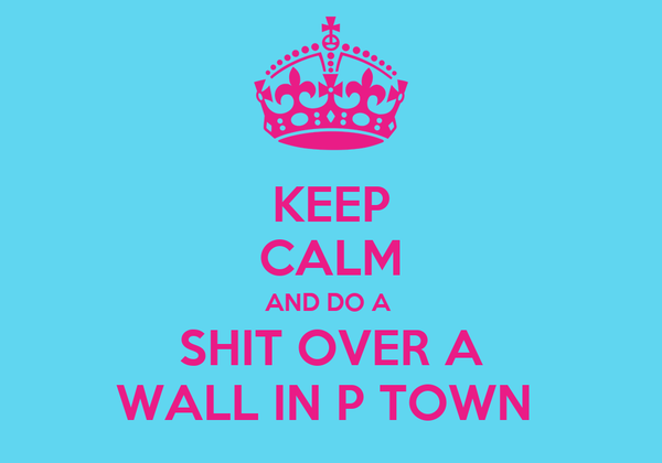 KEEP CALM AND DO A  SHIT OVER A WALL IN P TOWN