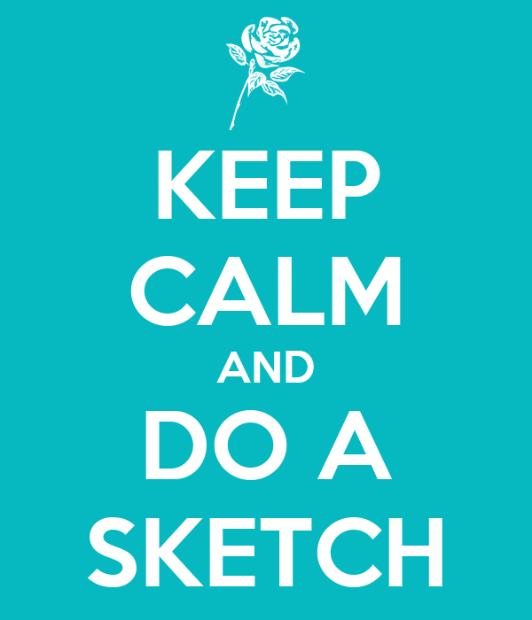KEEP CALM AND DO A SKETCH