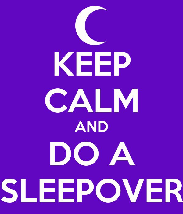 KEEP CALM AND DO A SLEEPOVER