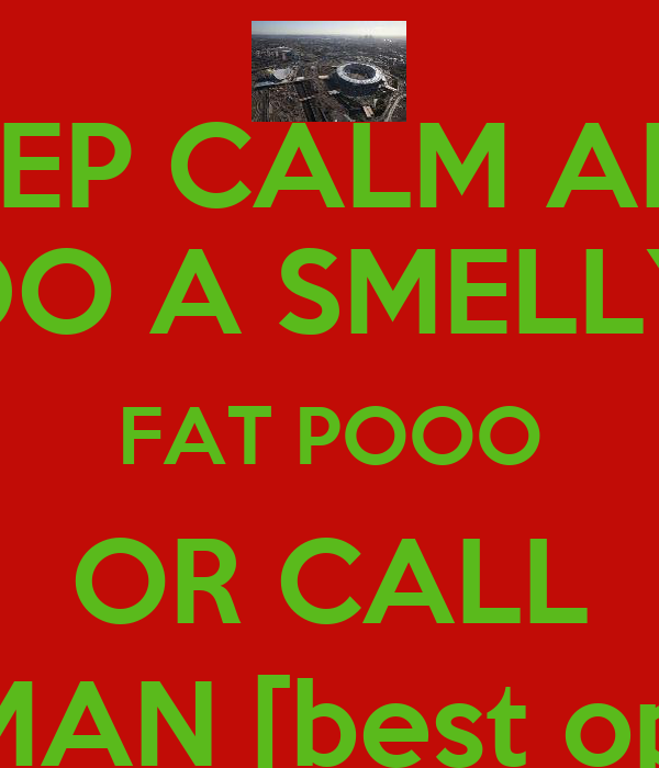 KEEP CALM AND DO A SMELLY FAT POOO OR CALL BATMAN [best option]