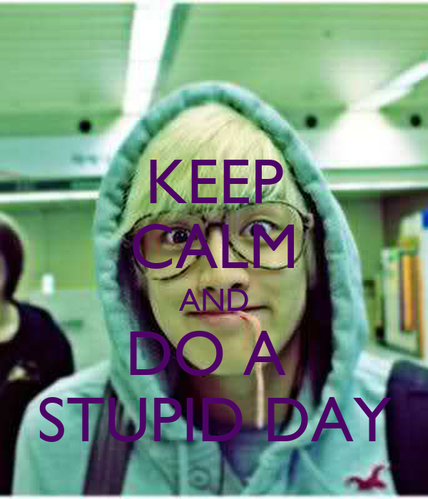 KEEP CALM AND DO A  STUPID DAY