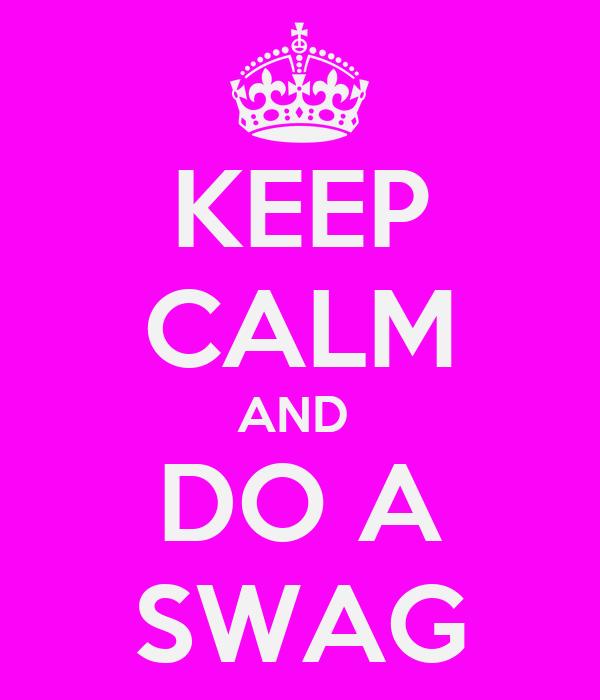KEEP CALM AND  DO A SWAG