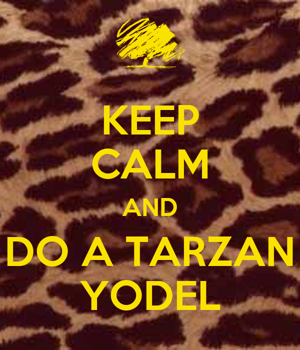 KEEP CALM AND DO A TARZAN YODEL