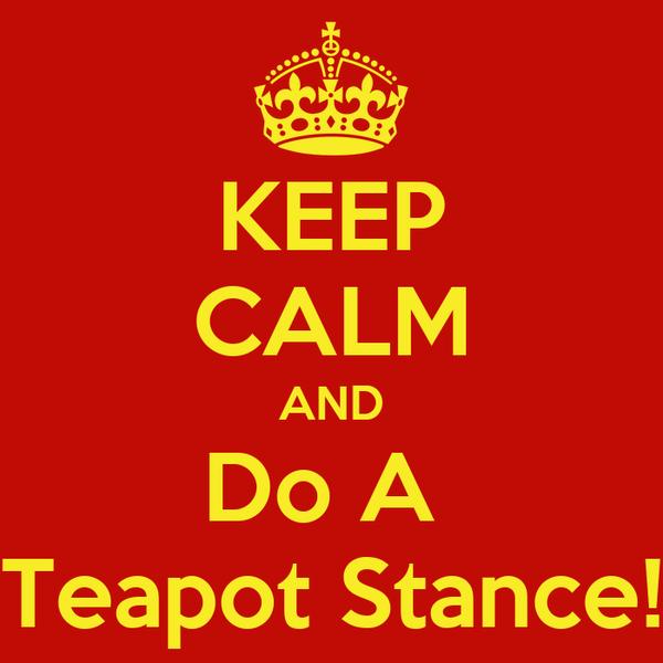 KEEP CALM AND Do A  Teapot Stance!