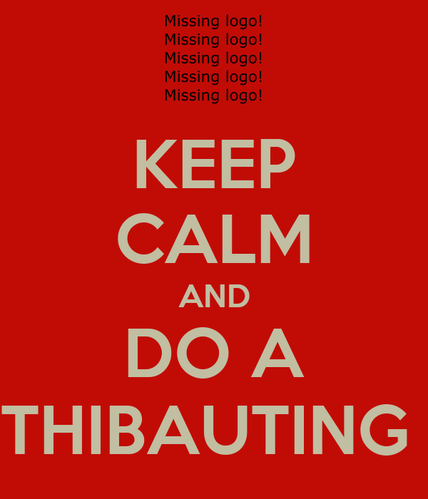 KEEP CALM AND DO A THIBAUTING