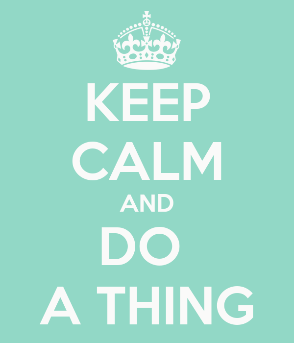 KEEP CALM AND DO  A THING