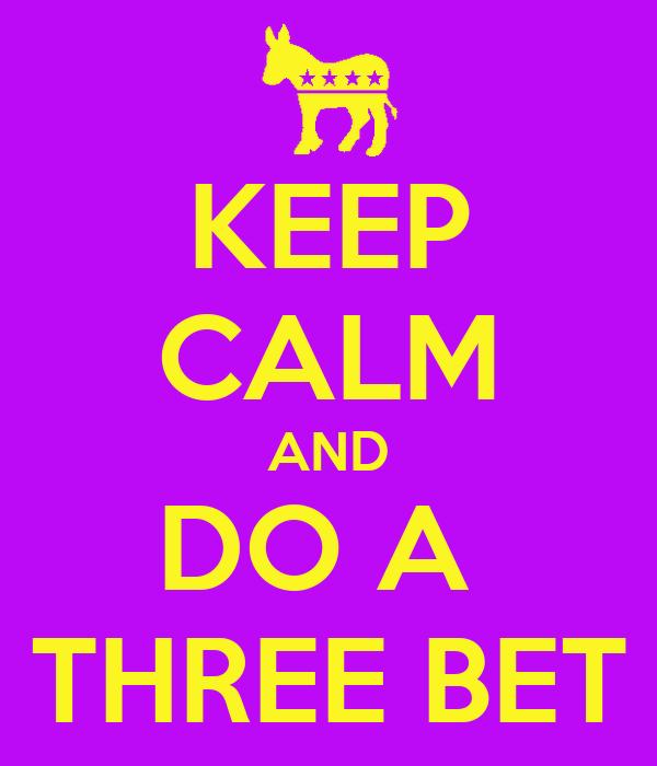 KEEP CALM AND DO A  THREE BET
