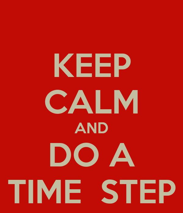 KEEP CALM AND DO A TIME  STEP