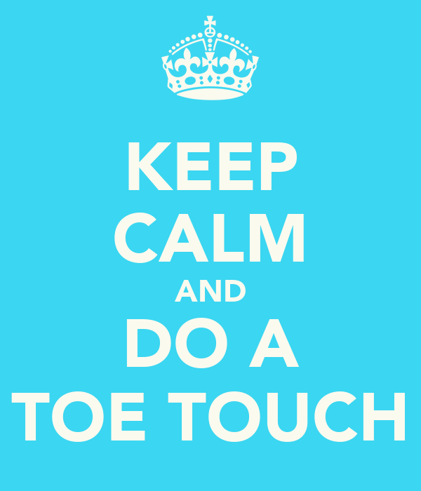 KEEP CALM AND DO A TOE TOUCH