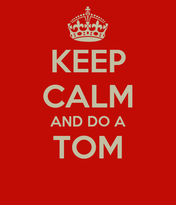 KEEP CALM AND DO A TOM